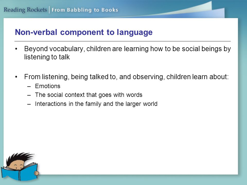 Non-verbal component to language Beyond vocabulary, children are learning how to be social beings by listening to talk From listening, being talked to, and observing, children learn about: –Emotions –The social context that goes with words –Interactions in the family and the larger world