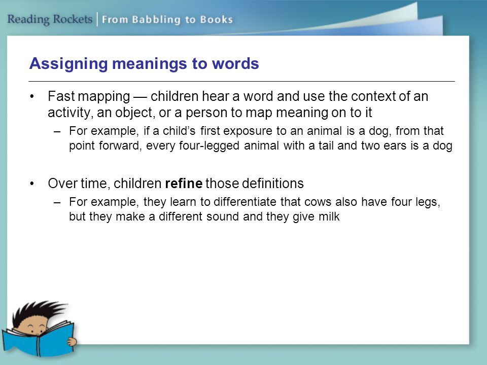 Assigning meanings to words Fast mapping — children hear a word and use the context of an activity, an object, or a person to map meaning on to it –For example, if a child's first exposure to an animal is a dog, from that point forward, every four-legged animal with a tail and two ears is a dog Over time, children refine those definitions –For example, they learn to differentiate that cows also have four legs, but they make a different sound and they give milk