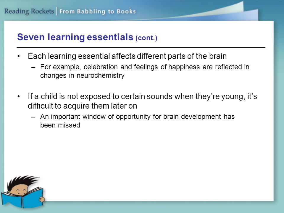 Seven learning essentials (cont.) Each learning essential affects different parts of the brain –For example, celebration and feelings of happiness are reflected in changes in neurochemistry If a child is not exposed to certain sounds when they're young, it's difficult to acquire them later on –An important window of opportunity for brain development has been missed