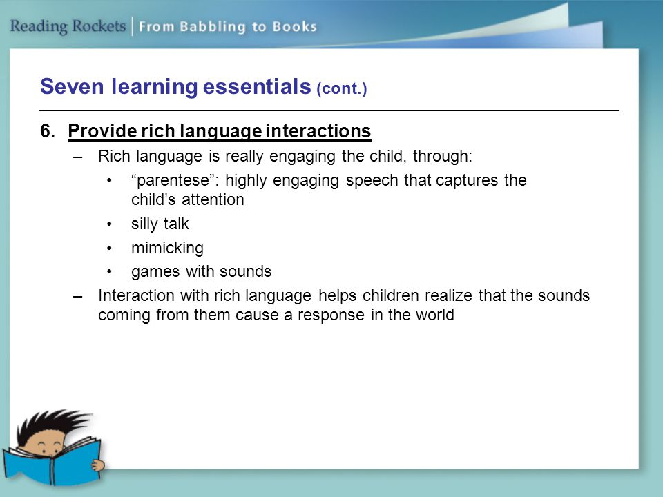 Seven learning essentials (cont.) 6.Provide rich language interactions –Rich language is really engaging the child, through: parentese : highly engaging speech that captures the child's attention silly talk mimicking games with sounds –Interaction with rich language helps children realize that the sounds coming from them cause a response in the world