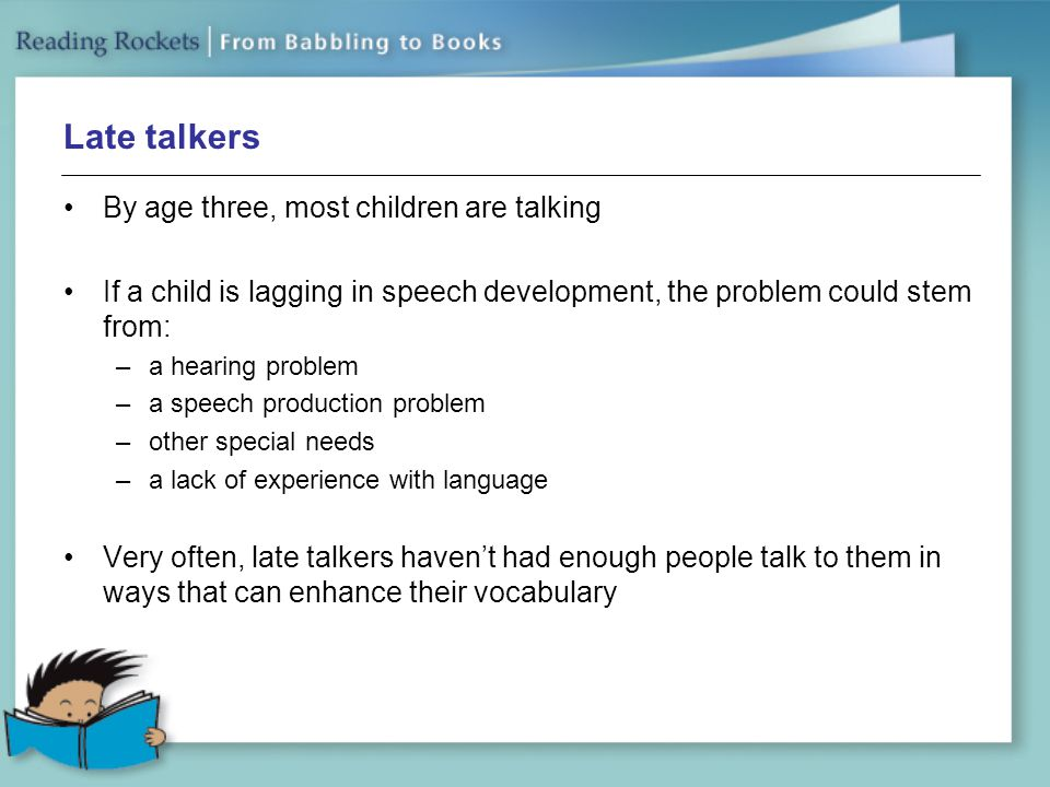 Late talkers By age three, most children are talking If a child is lagging in speech development, the problem could stem from: –a hearing problem –a speech production problem –other special needs –a lack of experience with language Very often, late talkers haven't had enough people talk to them in ways that can enhance their vocabulary