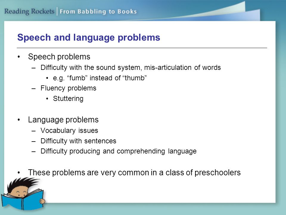 Speech and language problems Speech problems –Difficulty with the sound system, mis-articulation of words e.g.