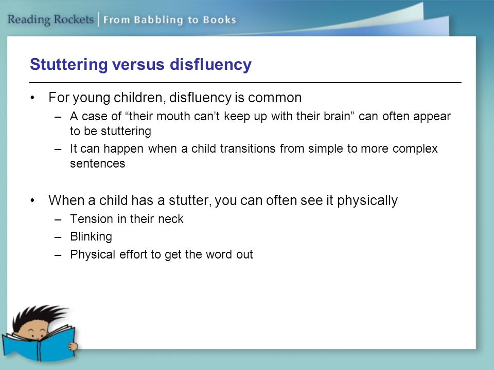 Stuttering versus disfluency For young children, disfluency is common –A case of their mouth can't keep up with their brain can often appear to be stuttering –It can happen when a child transitions from simple to more complex sentences When a child has a stutter, you can often see it physically –Tension in their neck –Blinking –Physical effort to get the word out