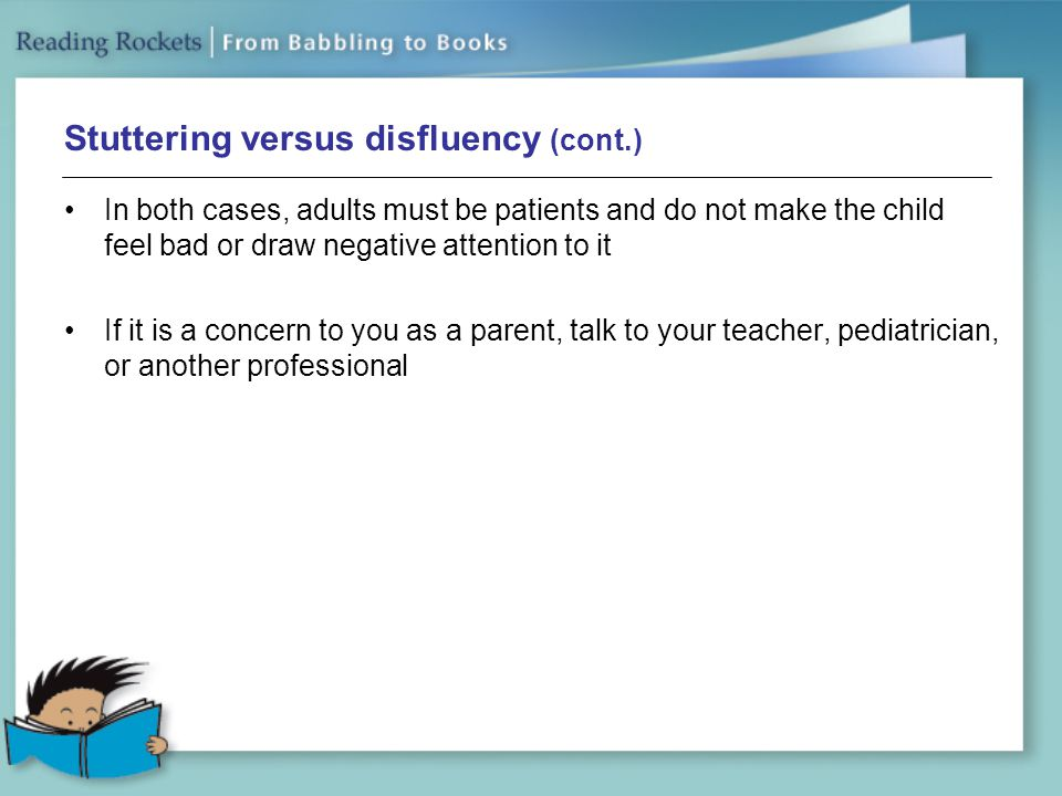Stuttering versus disfluency (cont.) In both cases, adults must be patients and do not make the child feel bad or draw negative attention to it If it is a concern to you as a parent, talk to your teacher, pediatrician, or another professional