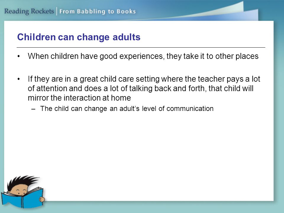 Children can change adults When children have good experiences, they take it to other places If they are in a great child care setting where the teacher pays a lot of attention and does a lot of talking back and forth, that child will mirror the interaction at home –The child can change an adult's level of communication