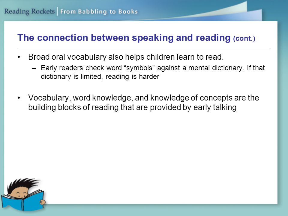 The connection between speaking and reading (cont.) Broad oral vocabulary also helps children learn to read.