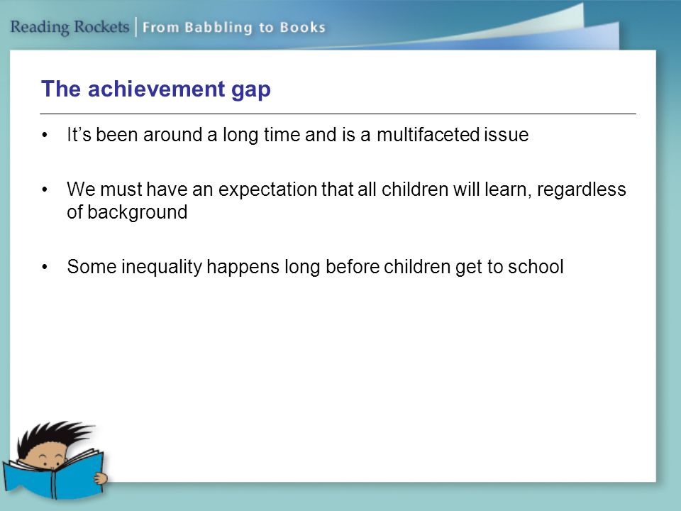 The achievement gap It's been around a long time and is a multifaceted issue We must have an expectation that all children will learn, regardless of background Some inequality happens long before children get to school