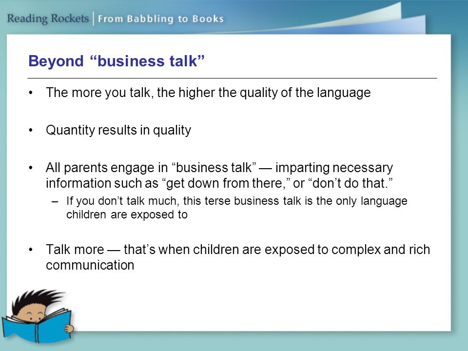 Beyond business talk The more you talk, the higher the quality of the language Quantity results in quality All parents engage in business talk — imparting necessary information such as get down from there, or don't do that. –If you don't talk much, this terse business talk is the only language children are exposed to Talk more — that's when children are exposed to complex and rich communication