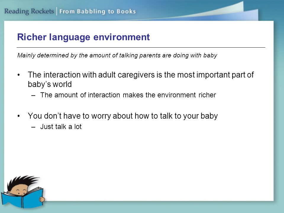 Richer language environment Mainly determined by the amount of talking parents are doing with baby The interaction with adult caregivers is the most important part of baby's world –The amount of interaction makes the environment richer You don't have to worry about how to talk to your baby –Just talk a lot