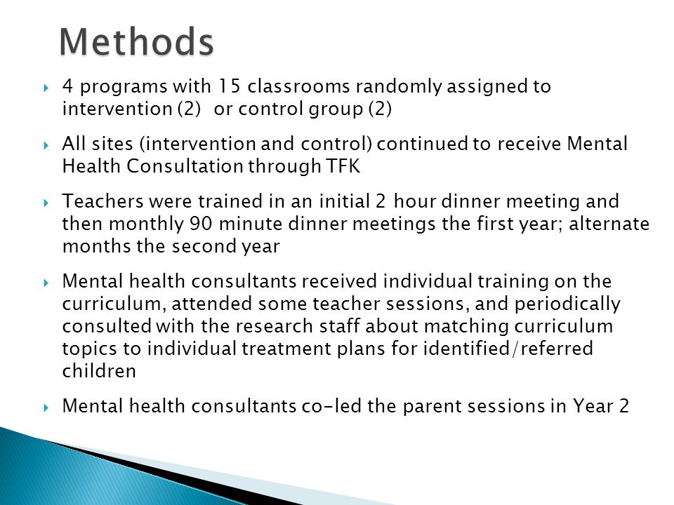  4 programs with 15 classrooms randomly assigned to intervention (2) or control group (2)  All sites (intervention and control) continued to receive Mental Health Consultation through TFK  Teachers were trained in an initial 2 hour dinner meeting and then monthly 90 minute dinner meetings the first year; alternate months the second year  Mental health consultants received individual training on the curriculum, attended some teacher sessions, and periodically consulted with the research staff about matching curriculum topics to individual treatment plans for identified/referred children  Mental health consultants co-led the parent sessions in Year 2