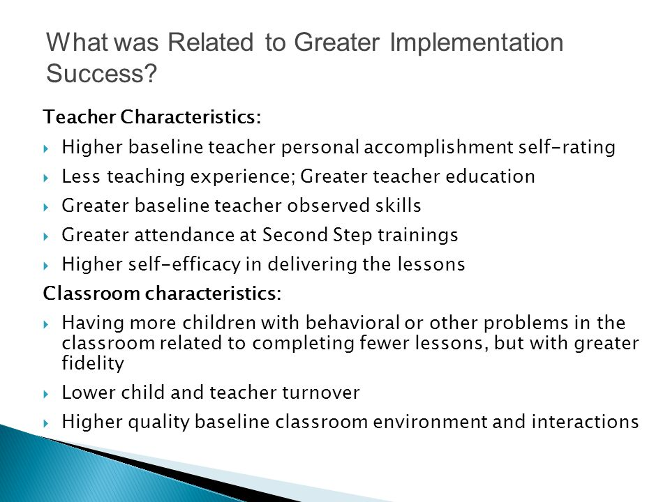 Teacher Characteristics:  Higher baseline teacher personal accomplishment self-rating  Less teaching experience; Greater teacher education  Greater baseline teacher observed skills  Greater attendance at Second Step trainings  Higher self-efficacy in delivering the lessons Classroom characteristics:  Having more children with behavioral or other problems in the classroom related to completing fewer lessons, but with greater fidelity  Lower child and teacher turnover  Higher quality baseline classroom environment and interactions What was Related to Greater Implementation Success