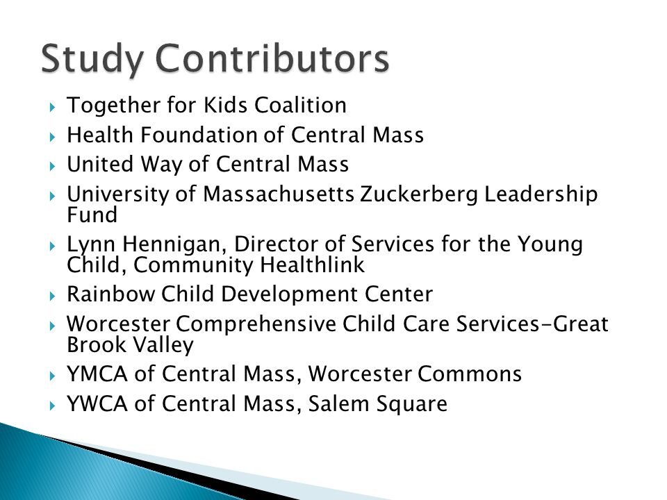  Together for Kids Coalition  Health Foundation of Central Mass  United Way of Central Mass  University of Massachusetts Zuckerberg Leadership Fund  Lynn Hennigan, Director of Services for the Young Child, Community Healthlink  Rainbow Child Development Center  Worcester Comprehensive Child Care Services-Great Brook Valley  YMCA of Central Mass, Worcester Commons  YWCA of Central Mass, Salem Square