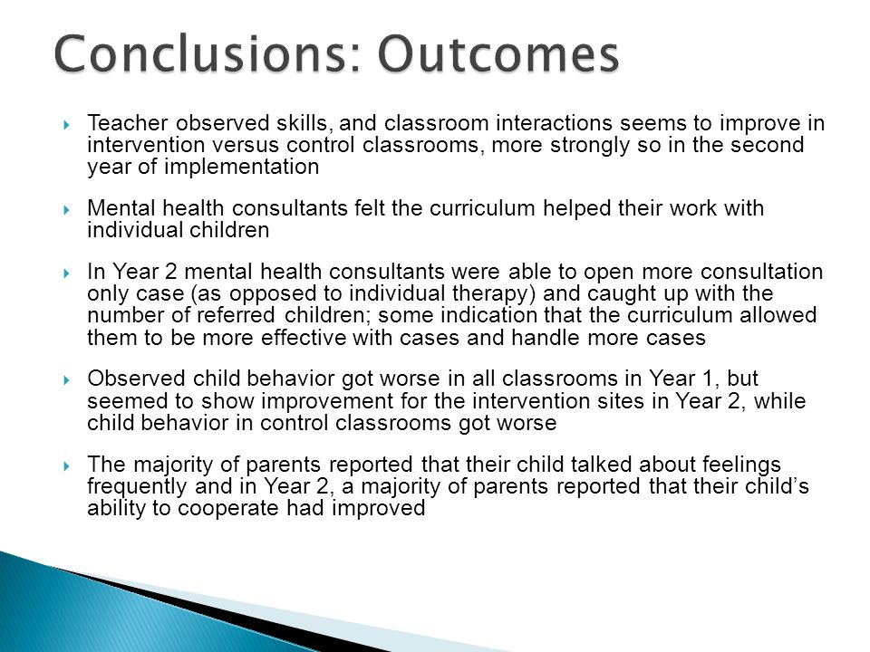  Teacher observed skills, and classroom interactions seems to improve in intervention versus control classrooms, more strongly so in the second year of implementation  Mental health consultants felt the curriculum helped their work with individual children  In Year 2 mental health consultants were able to open more consultation only case (as opposed to individual therapy) and caught up with the number of referred children; some indication that the curriculum allowed them to be more effective with cases and handle more cases  Observed child behavior got worse in all classrooms in Year 1, but seemed to show improvement for the intervention sites in Year 2, while child behavior in control classrooms got worse  The majority of parents reported that their child talked about feelings frequently and in Year 2, a majority of parents reported that their child's ability to cooperate had improved