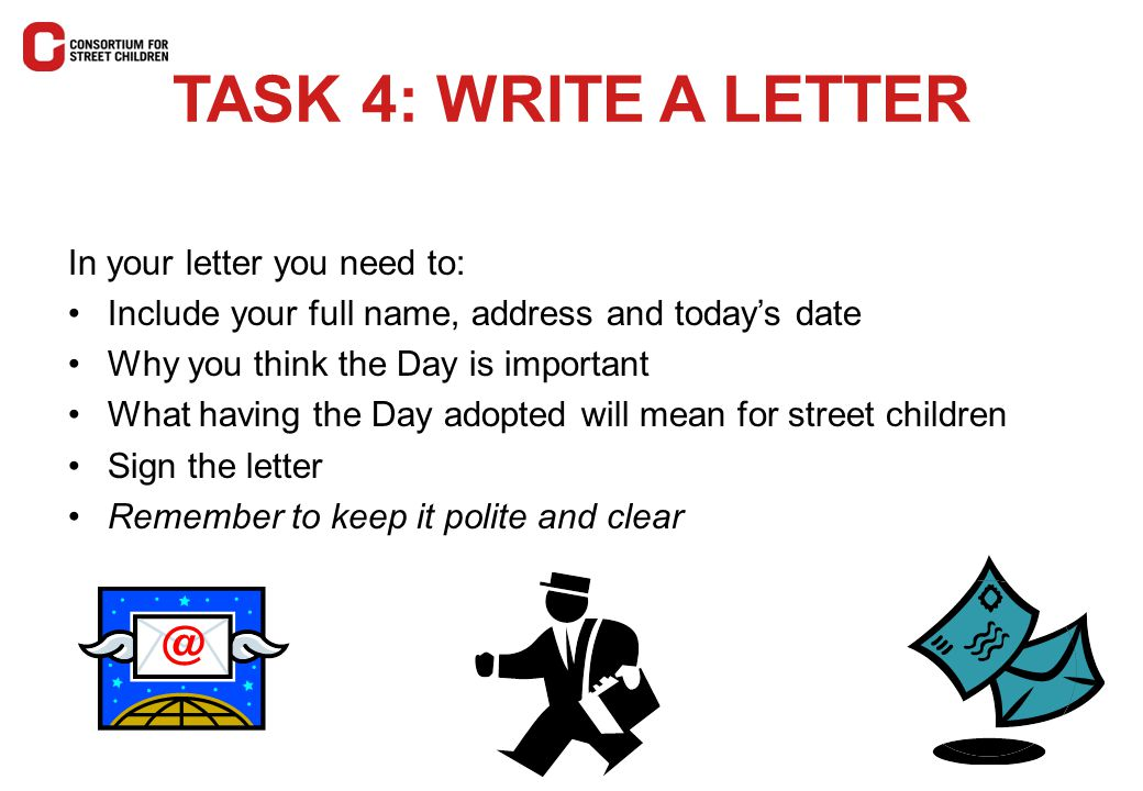 TASK 4: WRITE A LETTER In your letter you need to: Include your full name, address and today's date Why you think the Day is important What having the