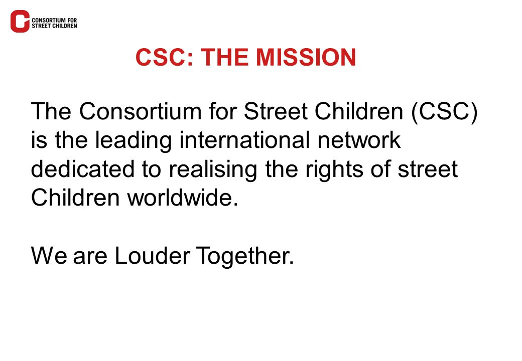 CSC: THE MISSION The Consortium for Street Children (CSC) is the leading international network dedicated to realising the rights of street Children wo