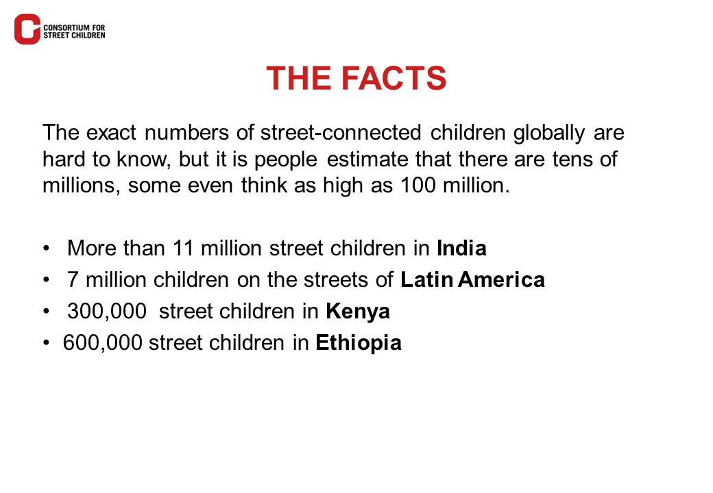 THE FACTS The exact numbers of street-connected children globally are hard to know, but it is people estimate that there are tens of millions, some ev