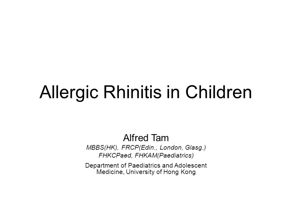 Allergic Rhinitis in Children Alfred Tam MBBS(HK), FRCP(Edin., London, Glasg.) FHKCPaed, FHKAM(Paediatrics) Department of Paediatrics and Adolescent Medicine, University of Hong Kong