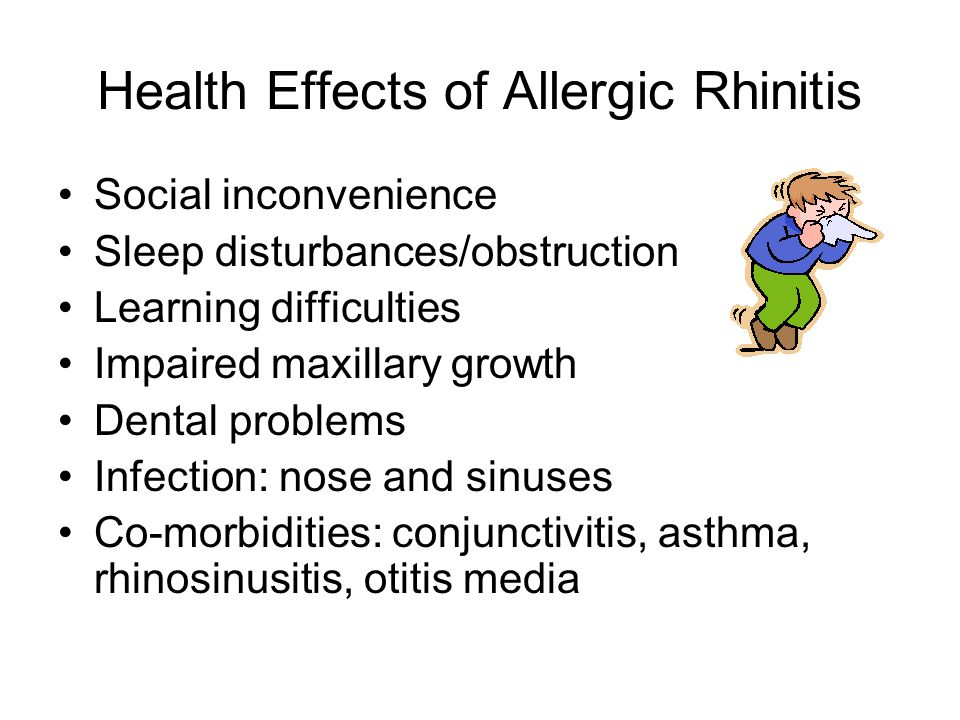 Health Effects of Allergic Rhinitis Social inconvenience Sleep disturbances/obstruction Learning difficulties Impaired maxillary growth Dental problems Infection: nose and sinuses Co-morbidities: conjunctivitis, asthma, rhinosinusitis, otitis media