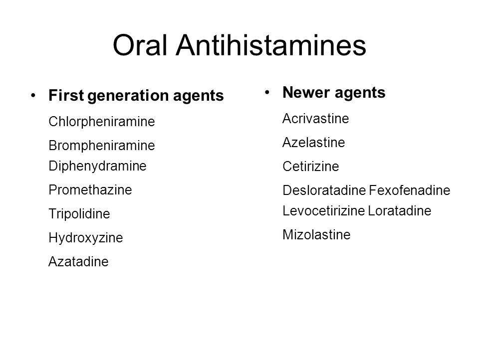 Oral Antihistamines First generation agents Chlorpheniramine Brompheniramine Diphenydramine Promethazine Tripolidine Hydroxyzine Azatadine Newer agents Acrivastine Azelastine Cetirizine Desloratadine Fexofenadine Levocetirizine Loratadine Mizolastine