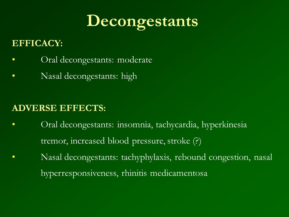 Decongestants EFFICACY: Oral decongestants: moderate Nasal decongestants: high ADVERSE EFFECTS: Oral decongestants: insomnia, tachycardia, hyperkinesia tremor, increased blood pressure, stroke ( ) Nasal decongestants: tachyphylaxis, rebound congestion, nasal hyperresponsiveness, rhinitis medicamentosa
