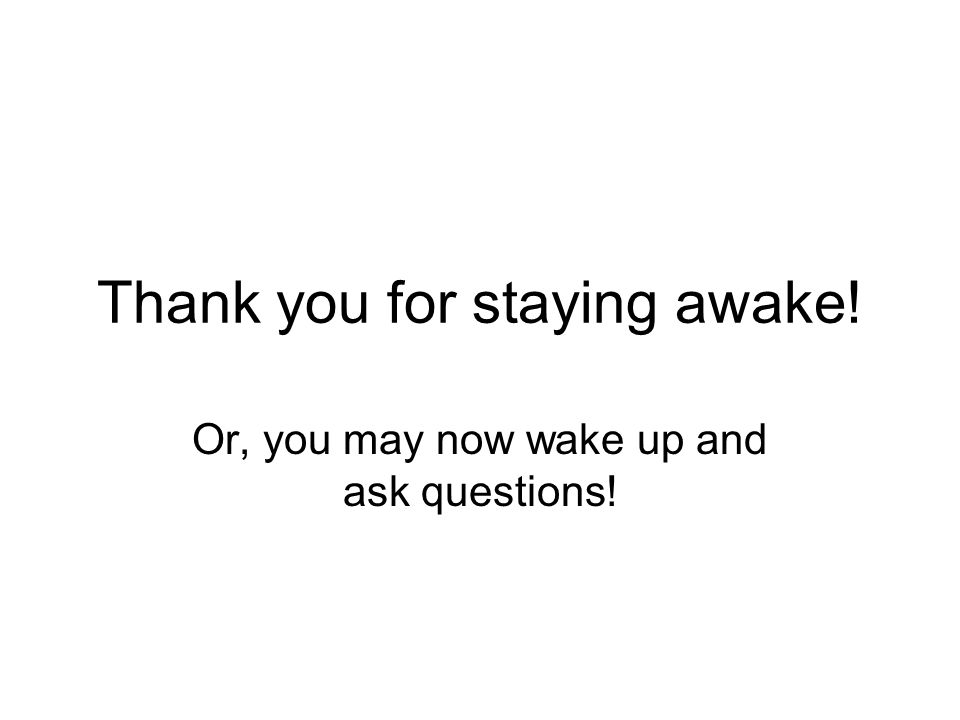 Thank you for staying awake! Or, you may now wake up and ask questions!