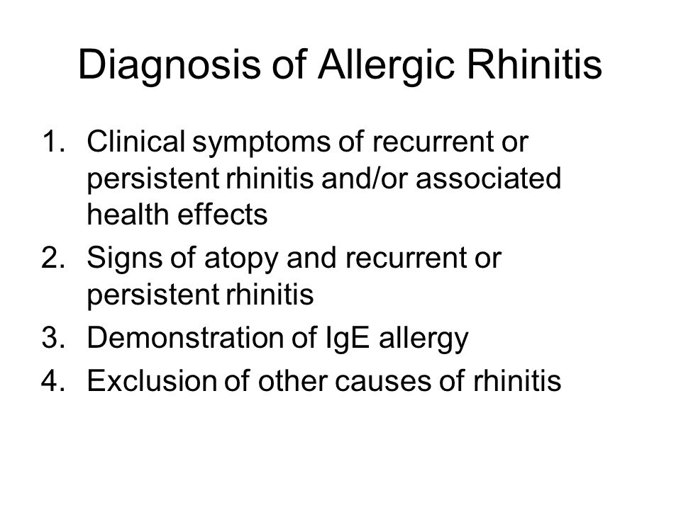 Diagnosis of Allergic Rhinitis 1.Clinical symptoms of recurrent or persistent rhinitis and/or associated health effects 2.Signs of atopy and recurrent or persistent rhinitis 3.Demonstration of IgE allergy 4.Exclusion of other causes of rhinitis