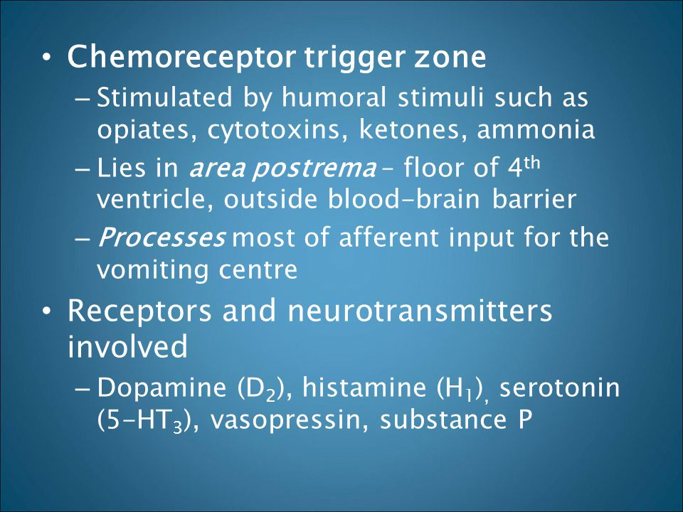 Chemoreceptor trigger zone – Stimulated by humoral stimuli such as opiates, cytotoxins, ketones, ammonia – Lies in area postrema – floor of 4 th ventr