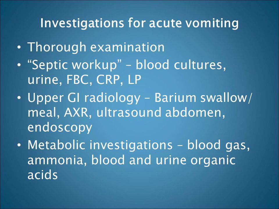 "Investigations for acute vomiting Thorough examination ""Septic workup"" – blood cultures, urine, FBC, CRP, LP Upper GI radiology – Barium swallow/ meal"