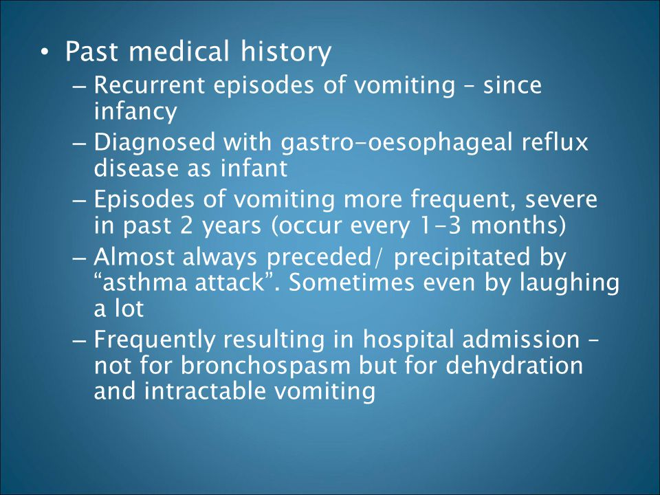 Past medical history – Recurrent episodes of vomiting – since infancy – Diagnosed with gastro-oesophageal reflux disease as infant – Episodes of vomit