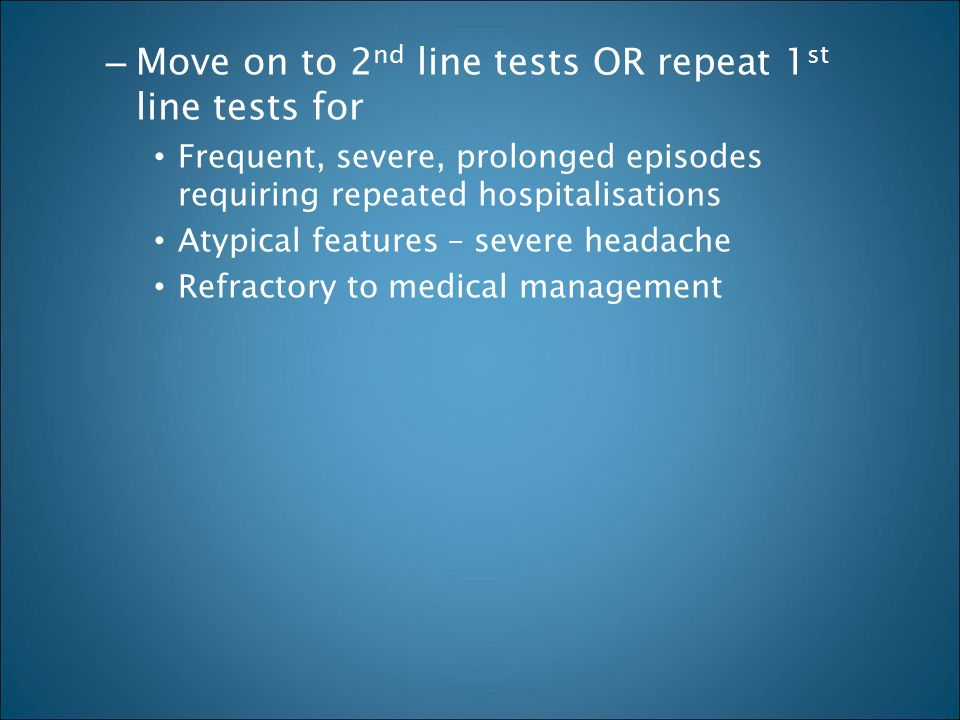 – Move on to 2 nd line tests OR repeat 1 st line tests for Frequent, severe, prolonged episodes requiring repeated hospitalisations Atypical features