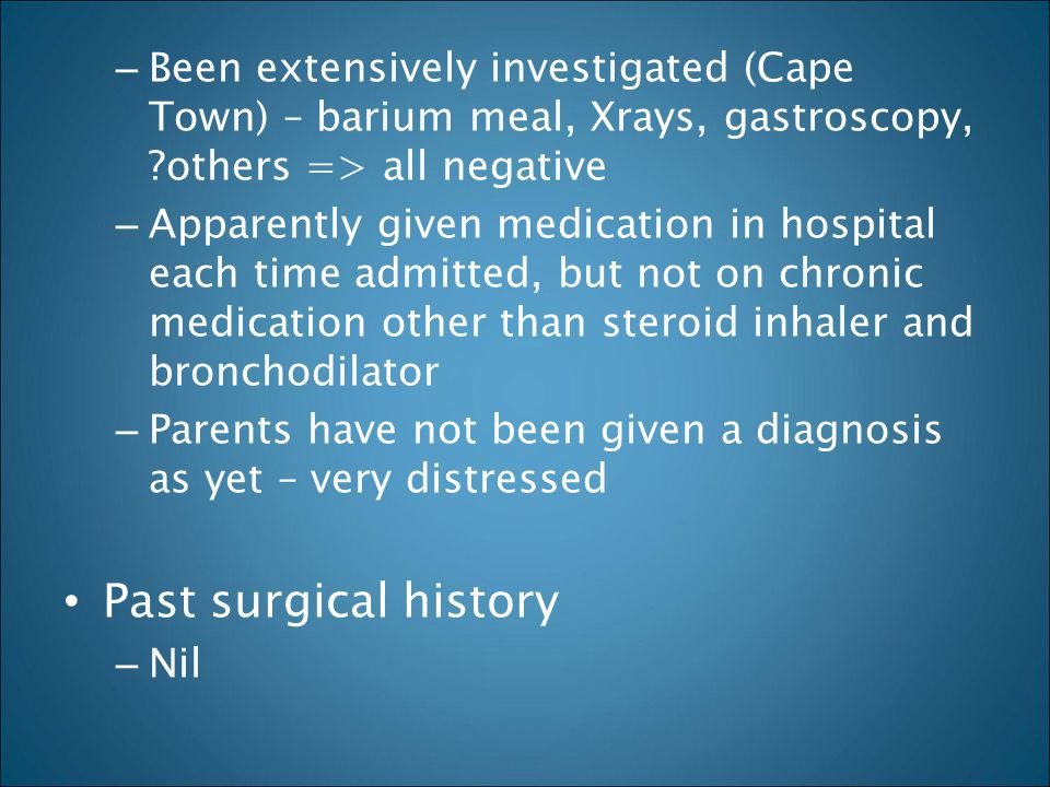 – Been extensively investigated (Cape Town) – barium meal, Xrays, gastroscopy, ?others => all negative – Apparently given medication in hospital each