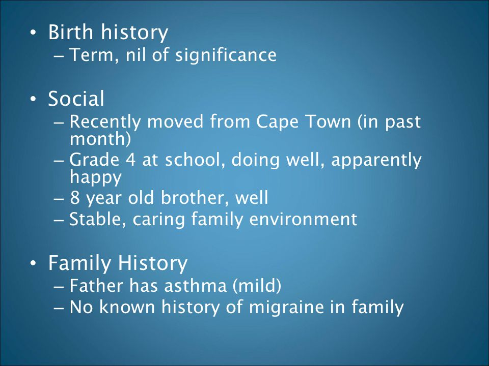 Birth history – Term, nil of significance Social – Recently moved from Cape Town (in past month) – Grade 4 at school, doing well, apparently happy – 8