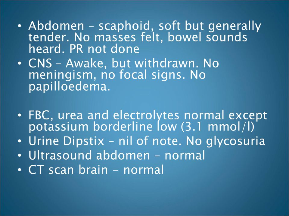 Abdomen – scaphoid, soft but generally tender. No masses felt, bowel sounds heard. PR not done CNS – Awake, but withdrawn. No meningism, no focal sign