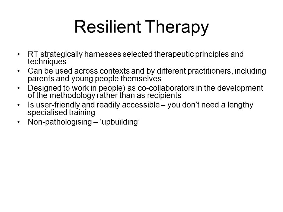 Resilient Therapy RT strategically harnesses selected therapeutic principles and techniques Can be used across contexts and by different practitioners