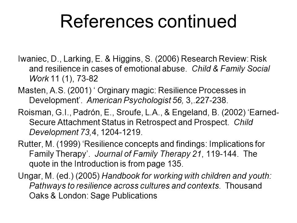 References continued Iwaniec, D., Larking, E. & Higgins, S. (2006) Research Review: Risk and resilience in cases of emotional abuse. Child & Family So