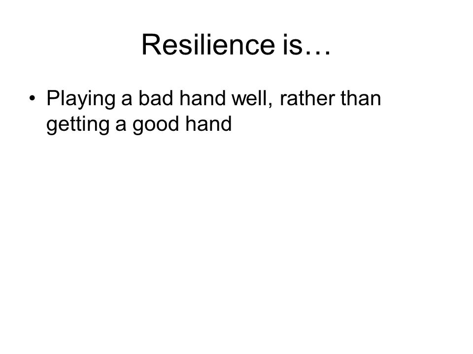 Ways of thinking about resilience 'Adequate provision of health resources necessary to achieve good outcomes in spite of serious threats to adaptation or development.' (Ungar 2005b: 429) 'Resilience is an emergent property of a hierarchically organized set of protective systems that cumulatively buffer the effects of adversity and can therefore rarely, if ever, be regarded as an intrinsic property of individuals.' (Roisman, Padrón et al.