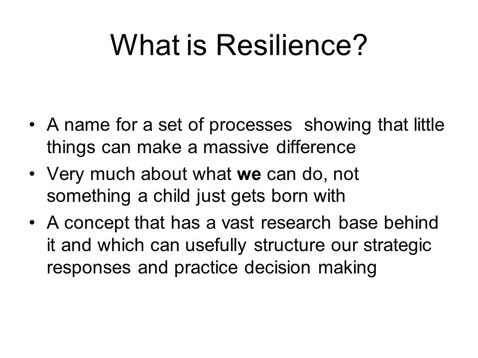 What is Resilience? A name for a set of processes showing that little things can make a massive difference Very much about what we can do, not somethi