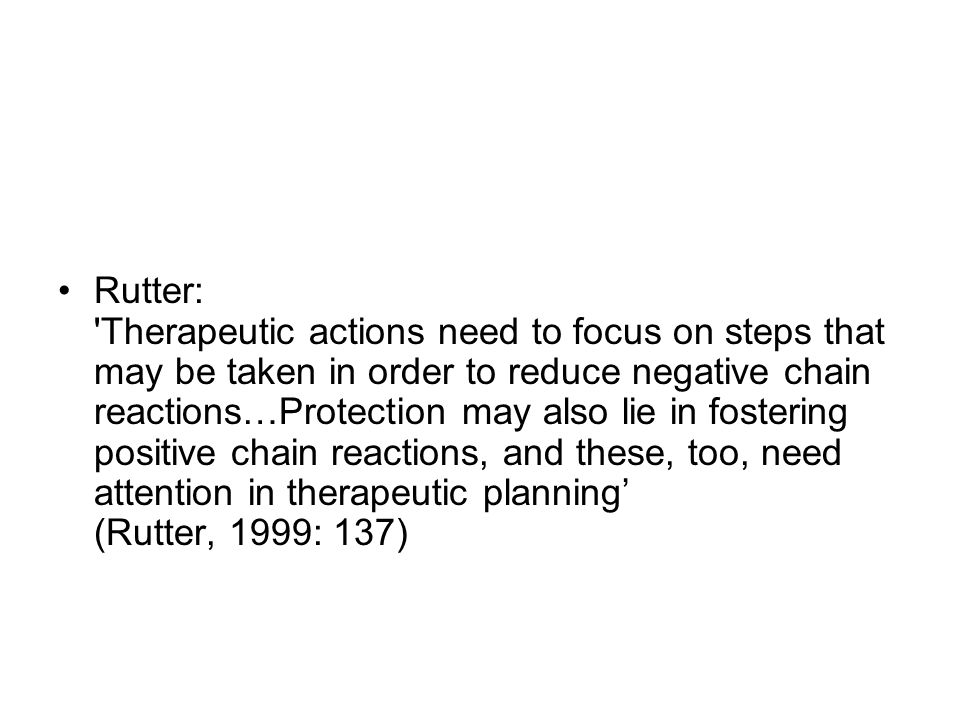 Rutter: Therapeutic actions need to focus on steps that may be taken in order to reduce negative chain reactions…Protection may also lie in fostering positive chain reactions, and these, too, need attention in therapeutic planning' (Rutter, 1999: 137)