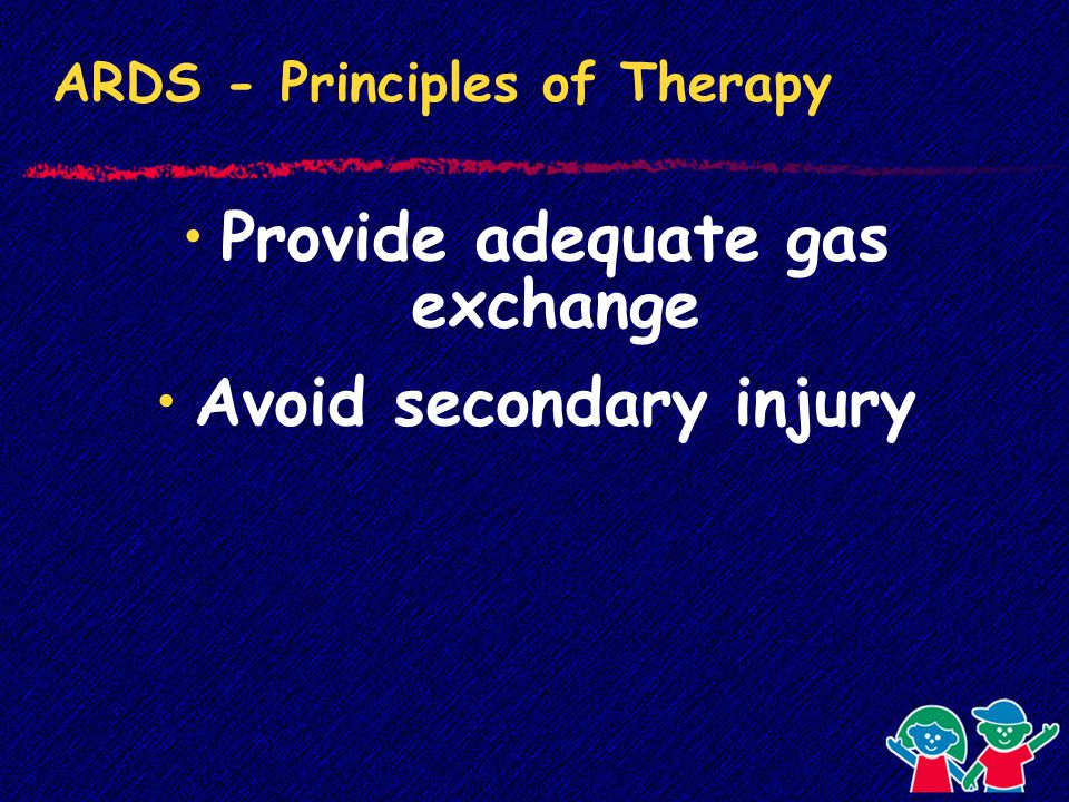 ARDS - Principles of Therapy Provide adequate gas exchange Avoid secondary injury