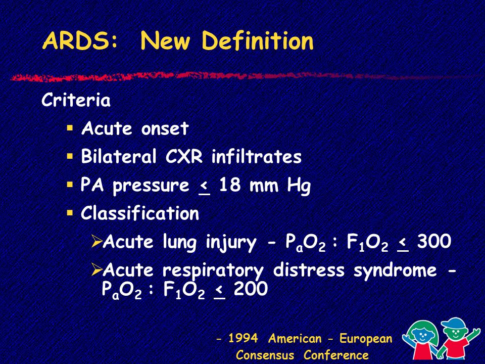 ARDS: New Definition Criteria  Acute onset  Bilateral CXR infiltrates  PA pressure < 18 mm Hg  Classification  Acute lung injury - P a O 2 : F 1 O 2 < 300  Acute respiratory distress syndrome - P a O 2 : F 1 O 2 < 200 - 1994 American - European Consensus Conference