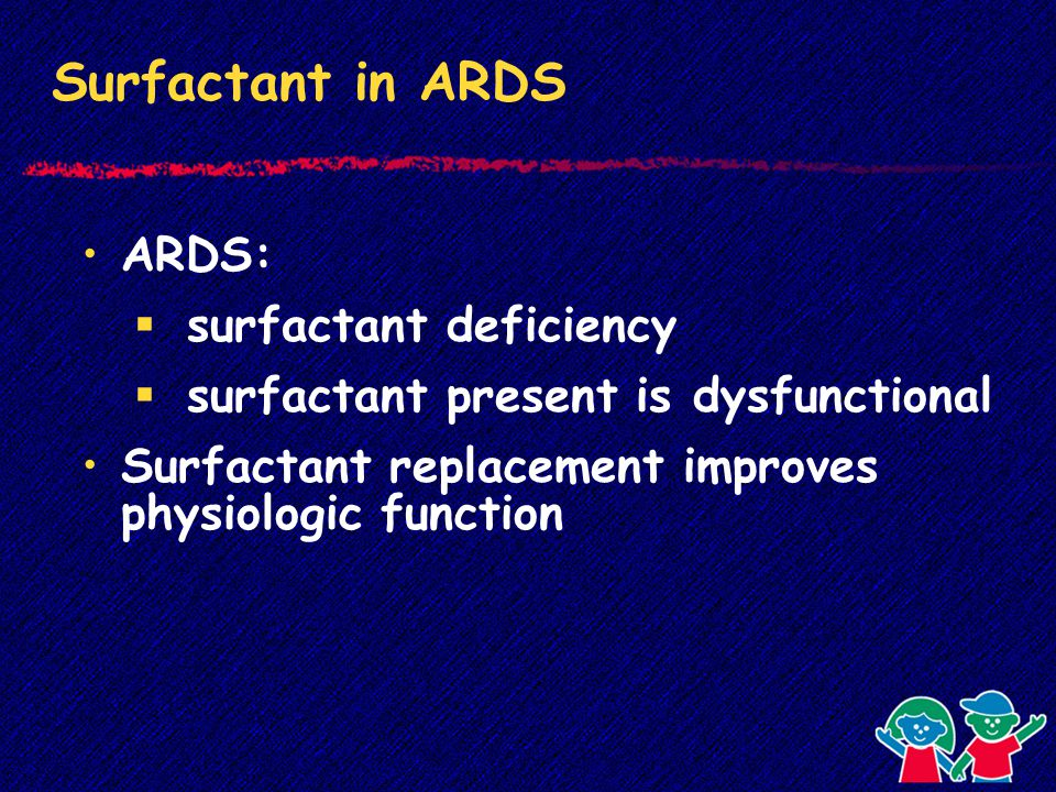 Surfactant in ARDS ARDS:  surfactant deficiency  surfactant present is dysfunctional Surfactant replacement improves physiologic function