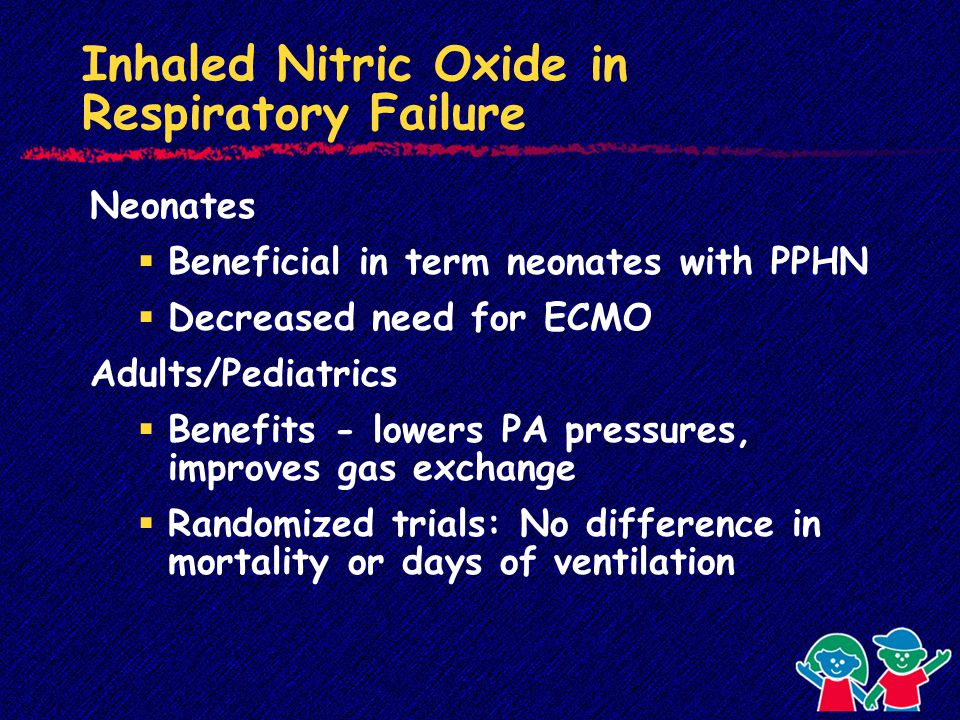 Inhaled Nitric Oxide in Respiratory Failure Neonates  Beneficial in term neonates with PPHN  Decreased need for ECMO Adults/Pediatrics  Benefits - lowers PA pressures, improves gas exchange  Randomized trials: No difference in mortality or days of ventilation