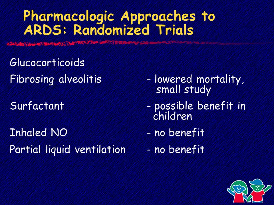 Pharmacologic Approaches to ARDS: Randomized Trials Glucocorticoids Fibrosing alveolitis- lowered mortality, small study Surfactant- possible benefit in children Inhaled NO- no benefit Partial liquid ventilation- no benefit