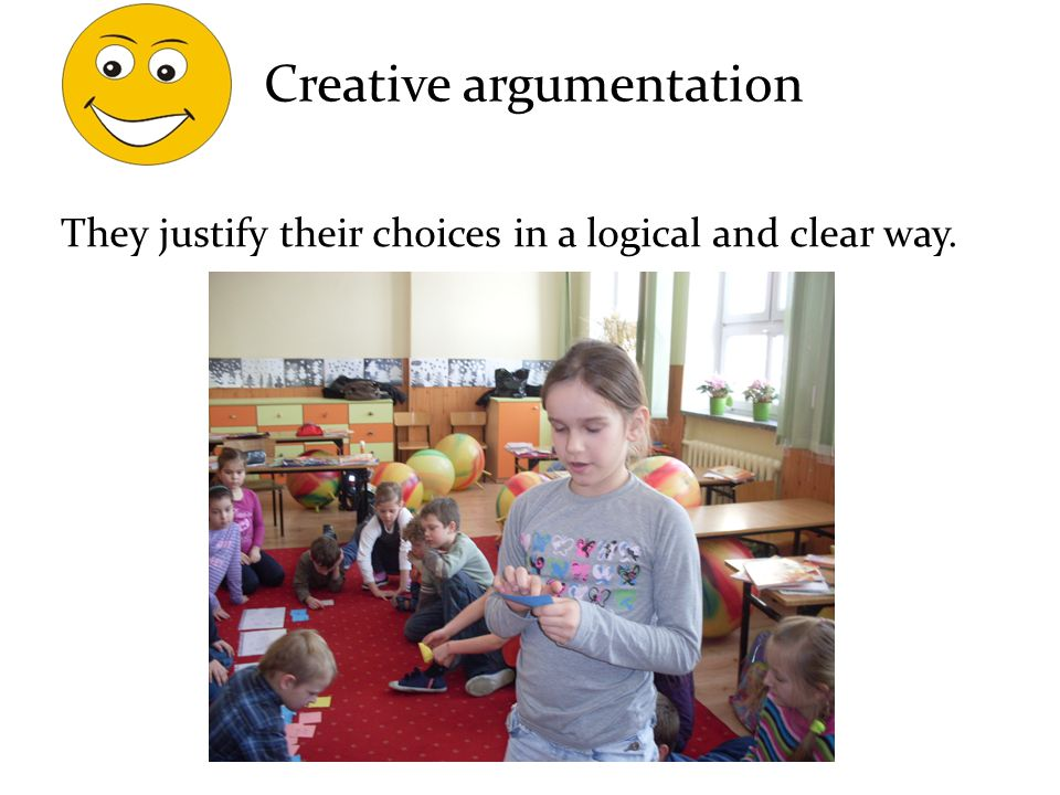 They justify their choices in a logical and clear way. Creative argumentation