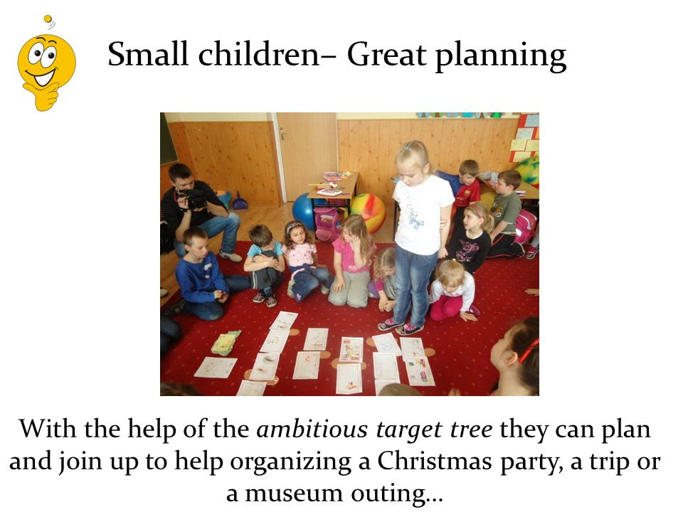 With the help of the ambitious target tree they can plan and join up to help organizing a Christmas party, a trip or a museum outing… Small children– Great planning