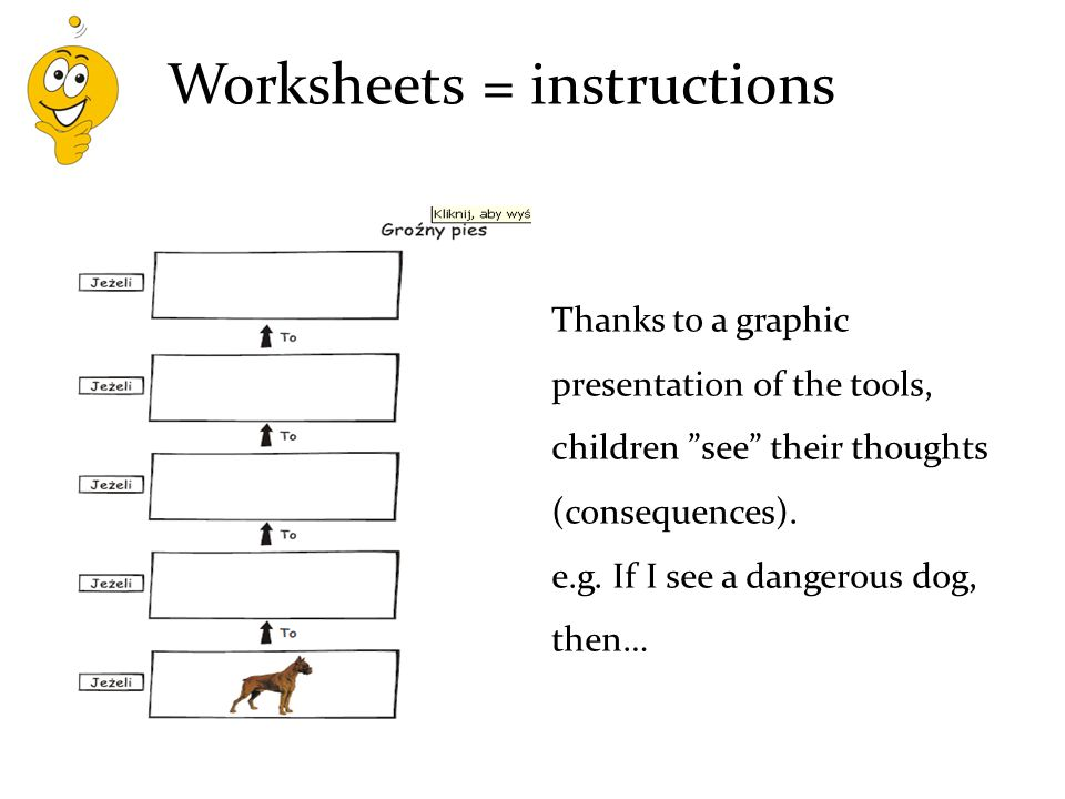 Worksheets = instructions Thanks to a graphic presentation of the tools, children see their thoughts (consequences).