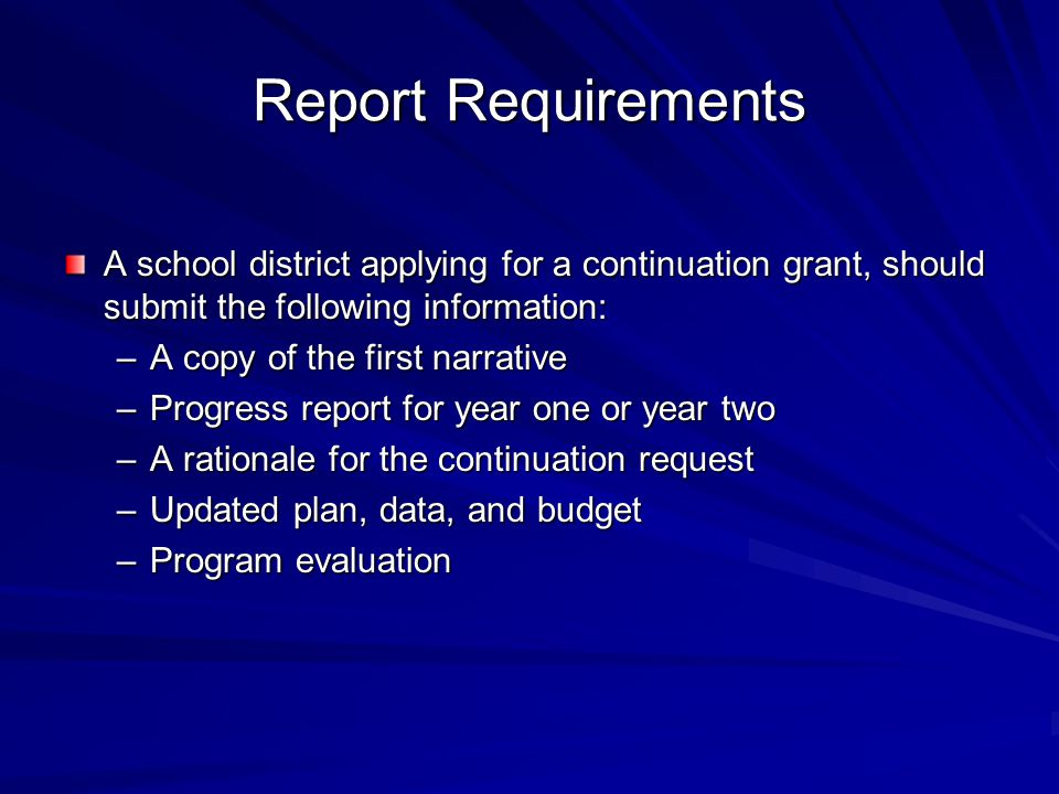 Report Requirements A school district applying for a continuation grant, should submit the following information: –A copy of the first narrative –Progress report for year one or year two –A rationale for the continuation request –Updated plan, data, and budget –Program evaluation