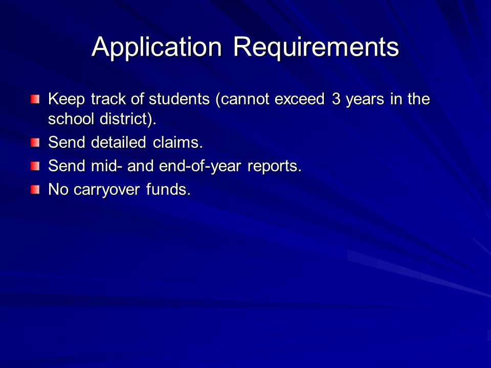 Application Requirements Keep track of students (cannot exceed 3 years in the school district). Send detailed claims. Send mid- and end-of-year report