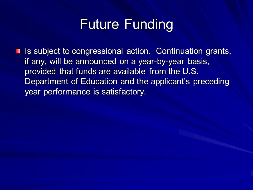 Future Funding Is subject to congressional action. Continuation grants, if any, will be announced on a year-by-year basis, provided that funds are ava