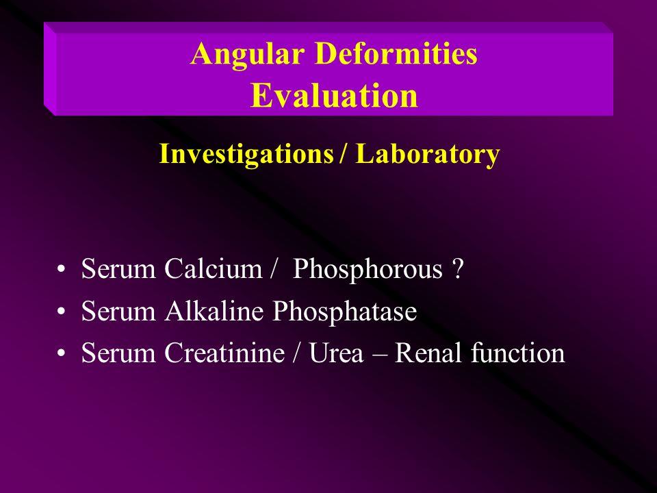Serum Calcium / Phosphorous ? Serum Alkaline Phosphatase Serum Creatinine / Urea – Renal function Angular Deformities Evaluation Investigations / Labo